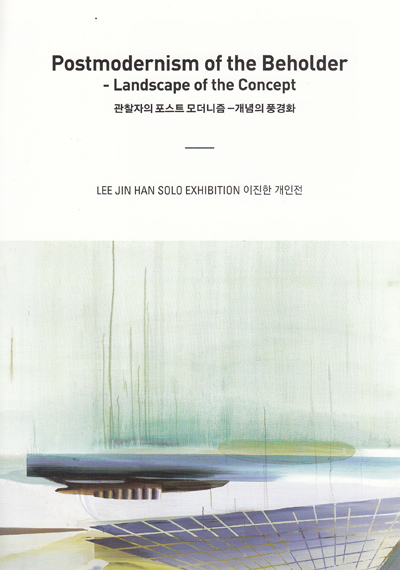 Jin Han Lee Solo Exhibition: Postmodernism of the Beholder - Landscape of the Concept